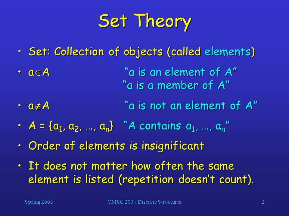 Spring 2003CMSC 203 - Discrete Structures2 Set Theory Set: Collection of objects (called elements)Set: Collection of objects (called elements) a A a i