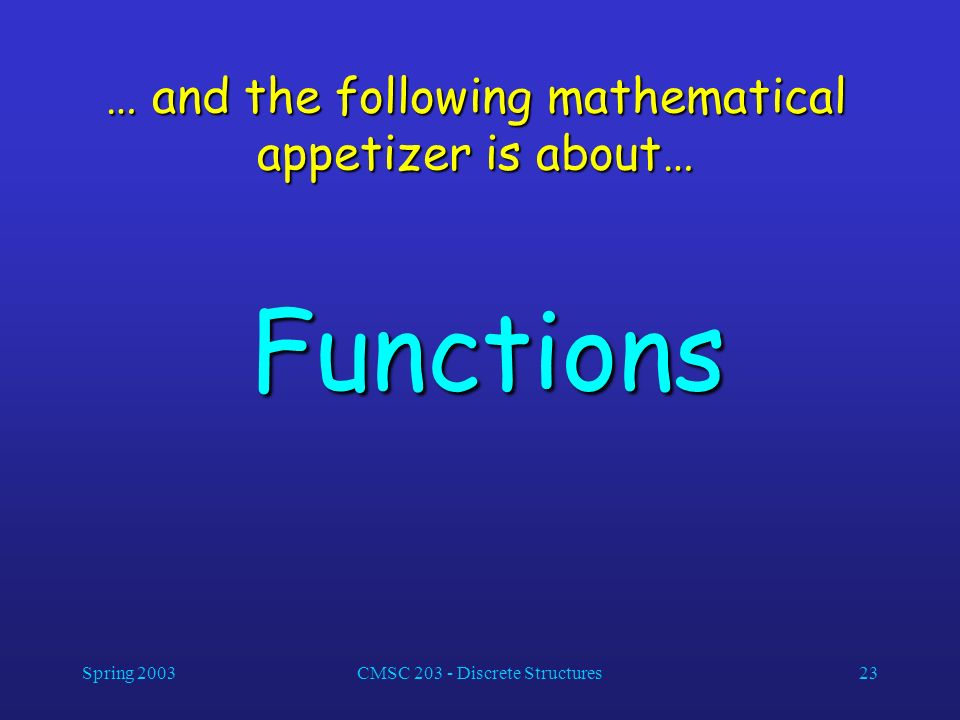 Spring 2003CMSC 203 - Discrete Structures23 … and the following mathematical appetizer is about… Functions