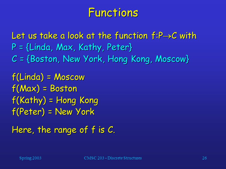 Spring 2003CMSC 203 - Discrete Structures26 Functions Let us take a look at the function f:P C with P = {Linda, Max, Kathy, Peter} C = {Boston, New Yo