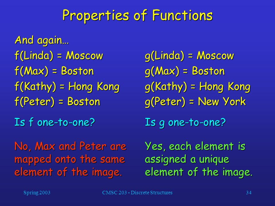 Spring 2003CMSC 203 - Discrete Structures34 Properties of Functions And again… f(Linda) = Moscow f(Max) = Boston f(Kathy) = Hong Kong f(Peter) = Bosto