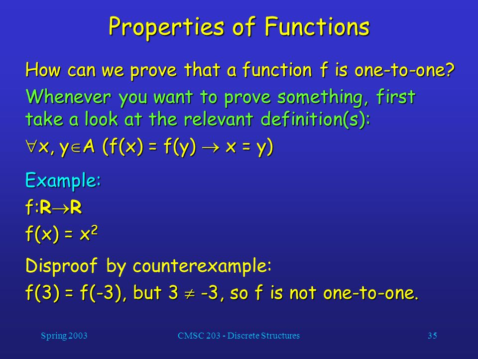 Spring 2003CMSC 203 - Discrete Structures35 Properties of Functions How can we prove that a function f is one-to-one? Whenever you want to prove somet