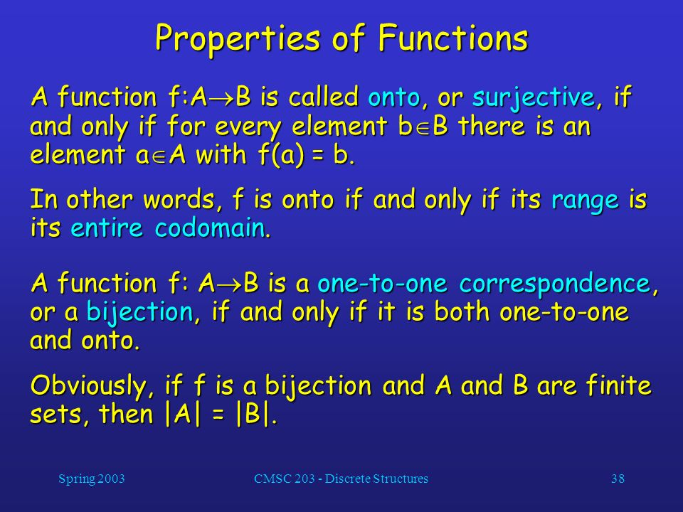 Spring 2003CMSC 203 - Discrete Structures38 Properties of Functions A function f:A B is called onto, or surjective, if and only if for every element b