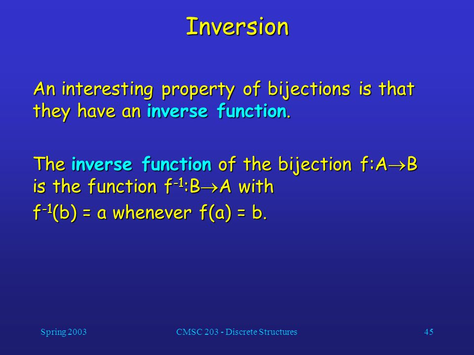 Spring 2003CMSC 203 - Discrete Structures45 Inversion An interesting property of bijections is that they have an inverse function. The inverse functio
