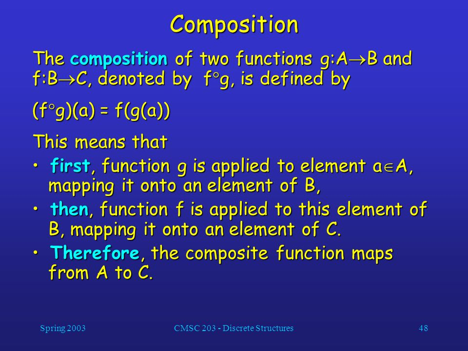 Spring 2003CMSC 203 - Discrete Structures48 Composition The composition of two functions g:A B and f:B C, denoted by f g, is defined by (f g)(a) = f(g