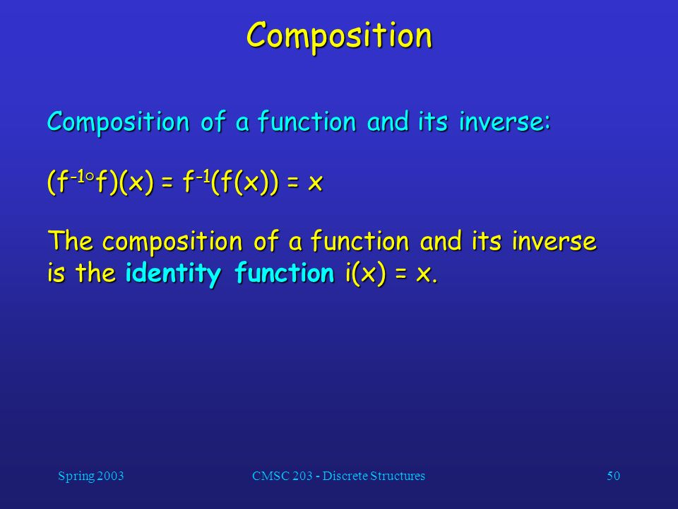 Spring 2003CMSC 203 - Discrete Structures50 Composition Composition of a function and its inverse: (f -1 f)(x) = f -1 (f(x)) = x The composition of a