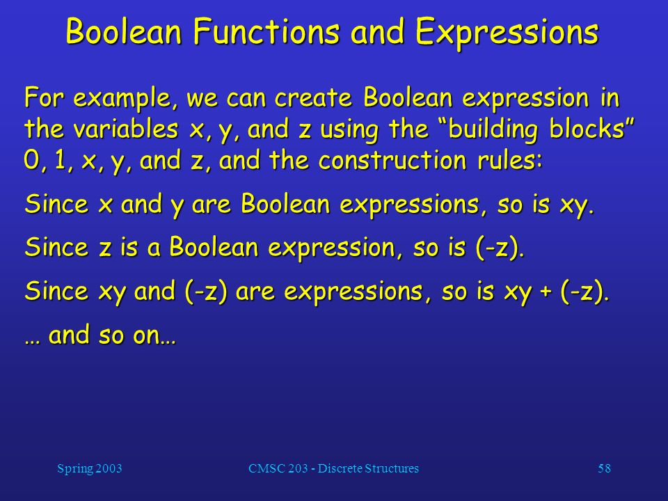 Spring 2003CMSC 203 - Discrete Structures58 Boolean Functions and Expressions For example, we can create Boolean expression in the variables x, y, and