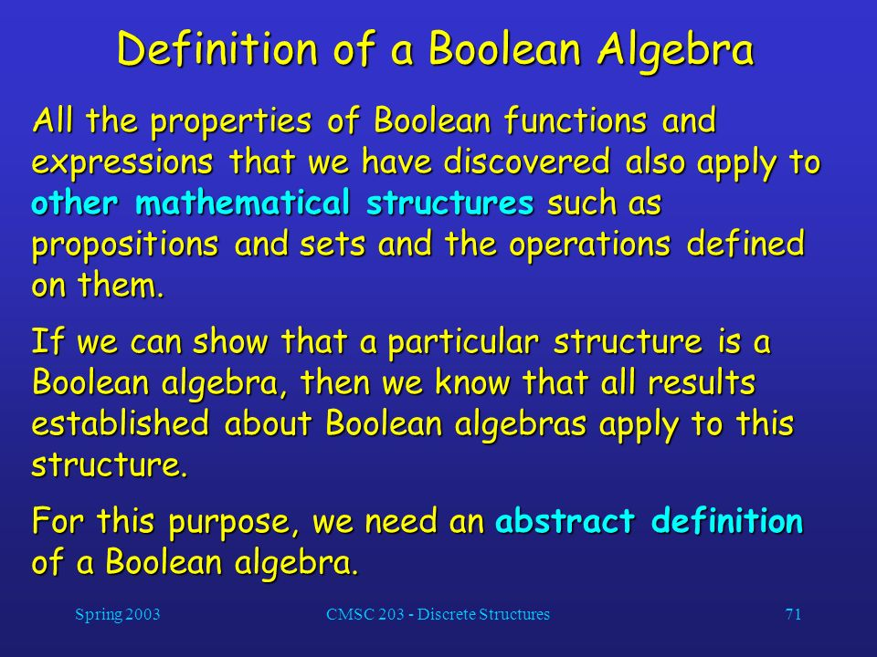 Spring 2003CMSC 203 - Discrete Structures71 Definition of a Boolean Algebra All the properties of Boolean functions and expressions that we have disco