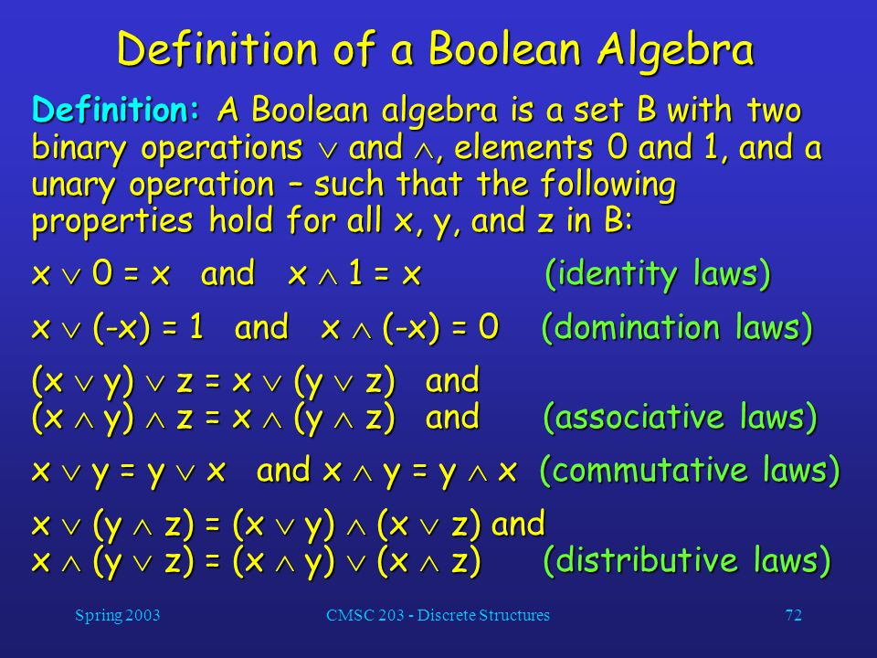 Spring 2003CMSC 203 - Discrete Structures72 Definition of a Boolean Algebra Definition: A Boolean algebra is a set B with two binary operations and, e