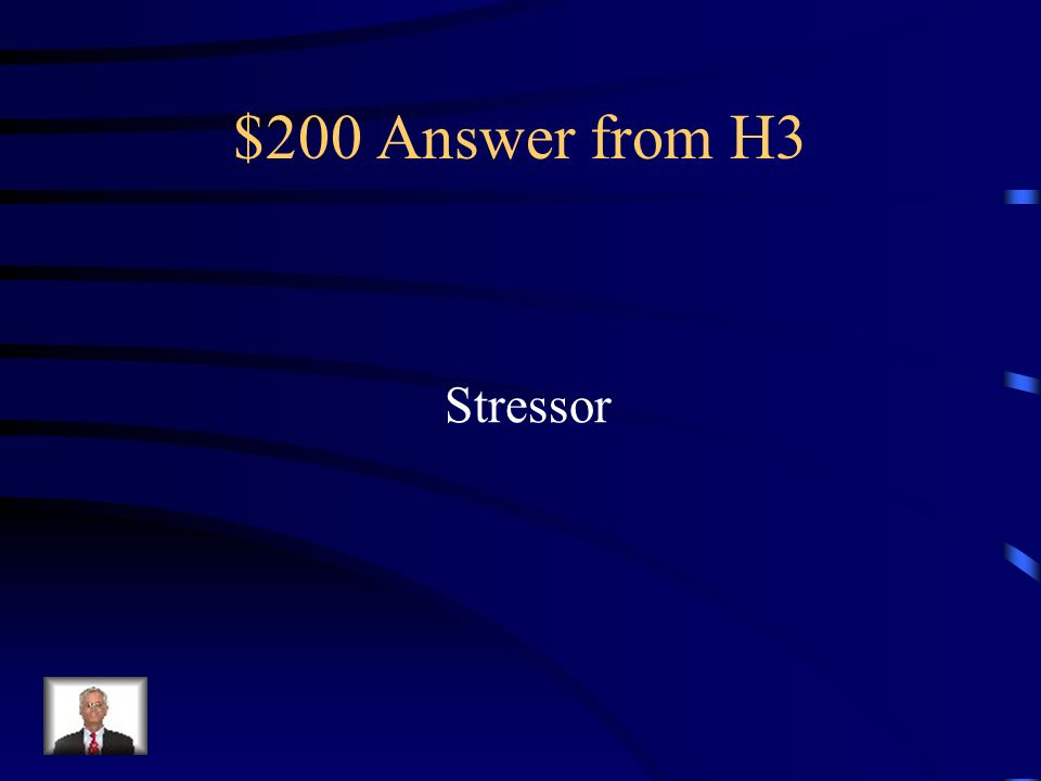 $200 Question from H3 Anything that causes stress.