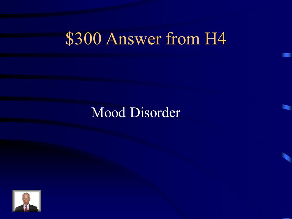 $300 Question from H4 A disorder in which a person undergoes changes in mood that seem inappropriate or extreme.