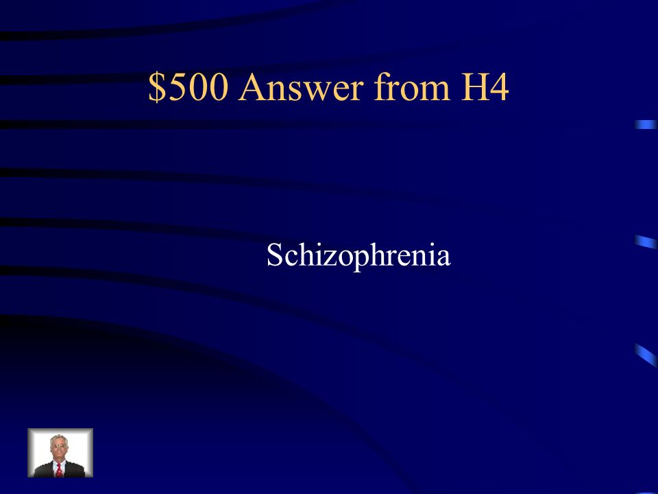 $500 Question from H4 A severe mental disorder in which people lose contact with reality.