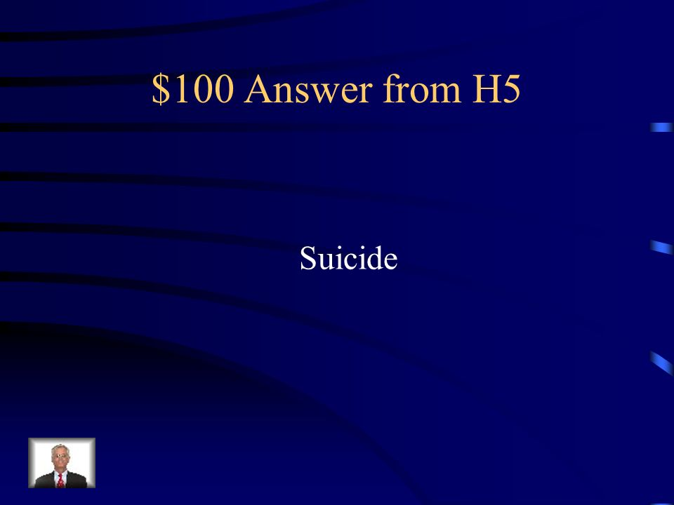 $100 Question from H5 The intentional taking of ones own life.