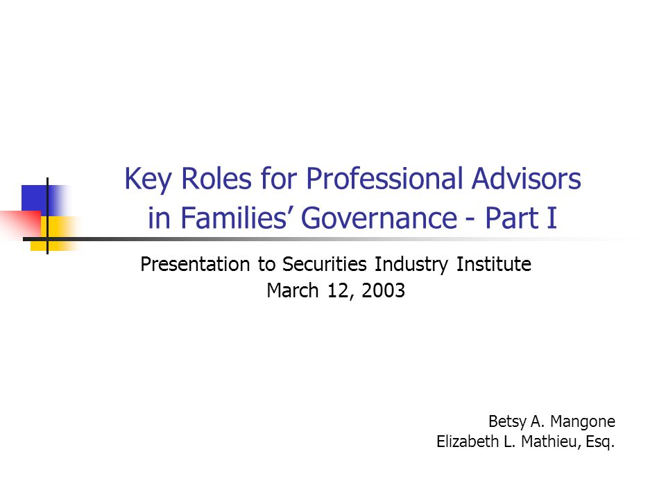 Key Roles for Professional Advisors in Families Governance - Part I Presentation to Securities Industry Institute March 12, 2003 Betsy A. Mangone Eliz