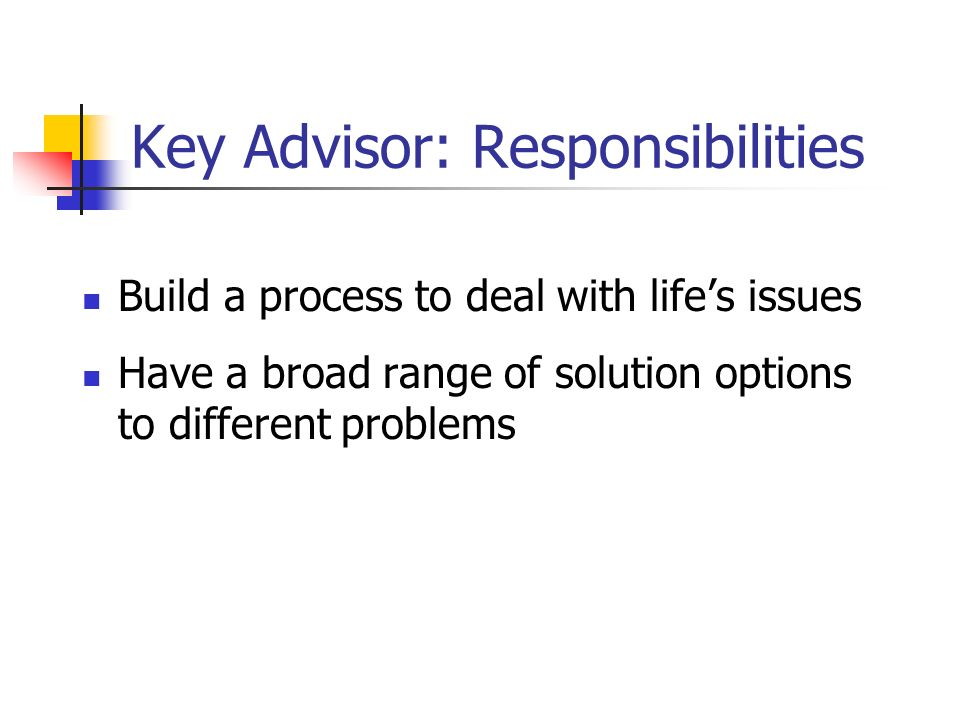 Key Advisor: Responsibilities Build a process to deal with lifes issues Have a broad range of solution options to different problems