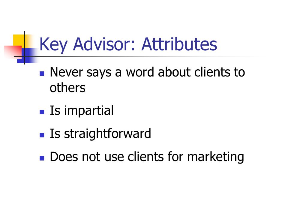 Key Advisor: Attributes Never says a word about clients to others Is impartial Is straightforward Does not use clients for marketing
