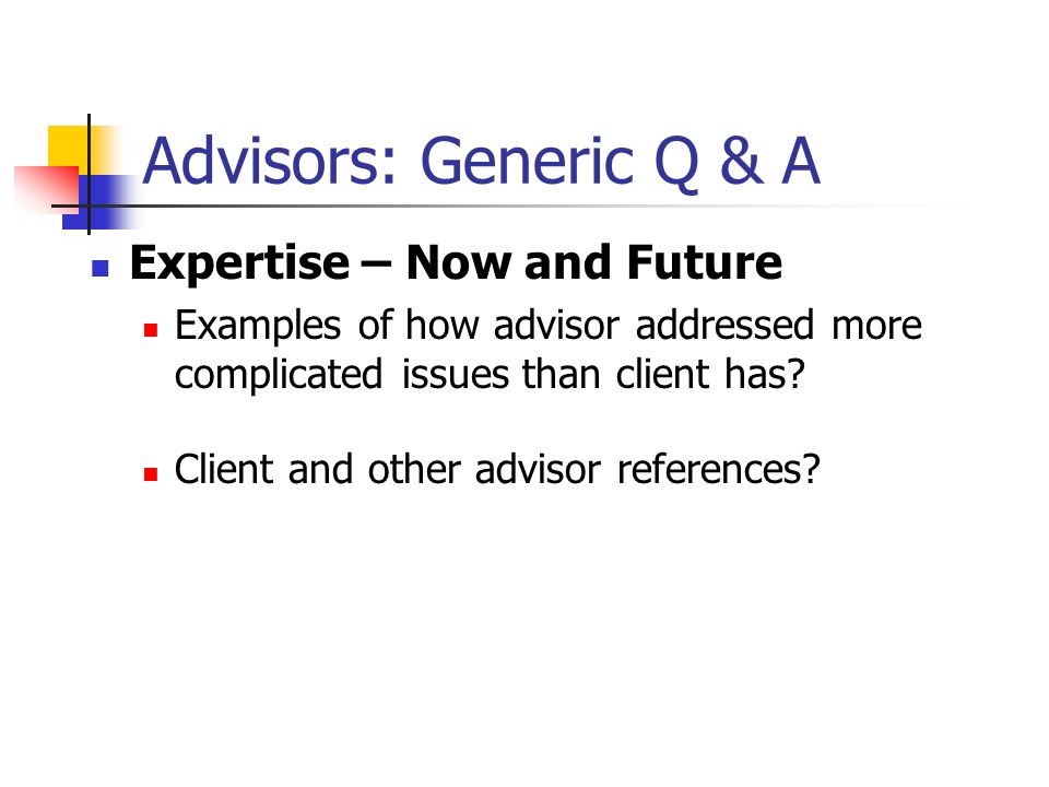 Advisors: Generic Q & A Expertise – Now and Future Examples of how advisor addressed more complicated issues than client has? Client and other advisor