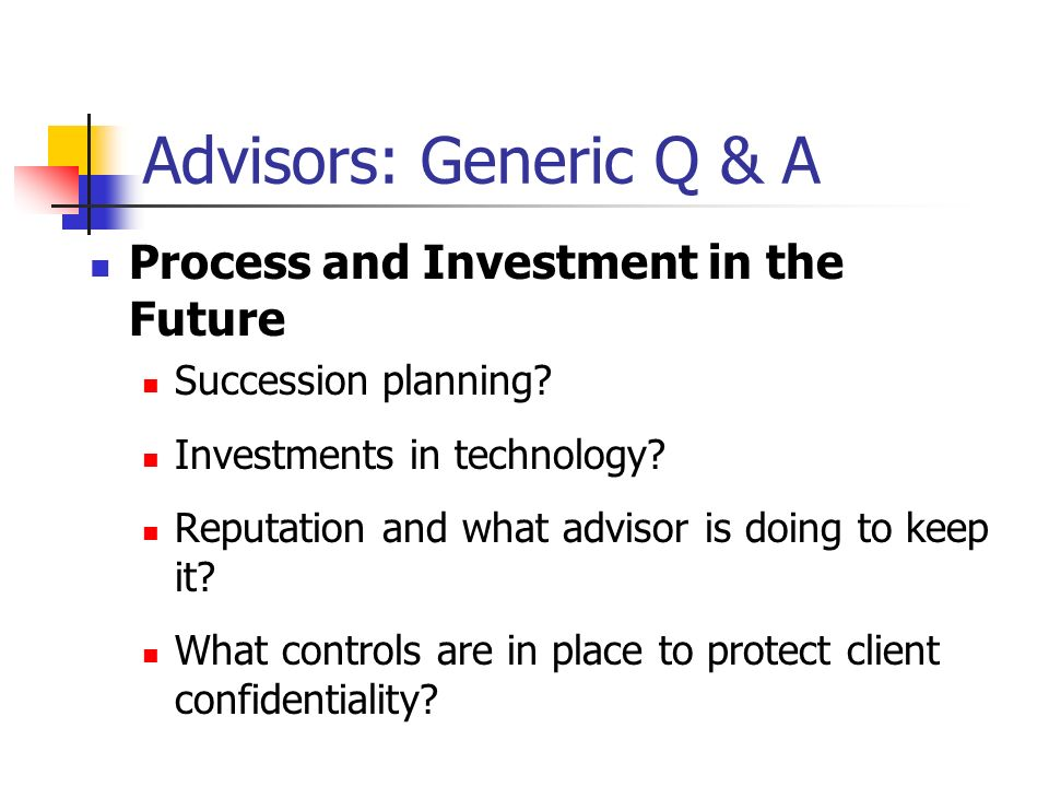 Advisors: Generic Q & A Process and Investment in the Future Succession planning? Investments in technology? Reputation and what advisor is doing to k