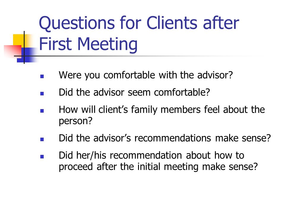 Questions for Clients after First Meeting Were you comfortable with the advisor? Did the advisor seem comfortable? How will clients family members fee