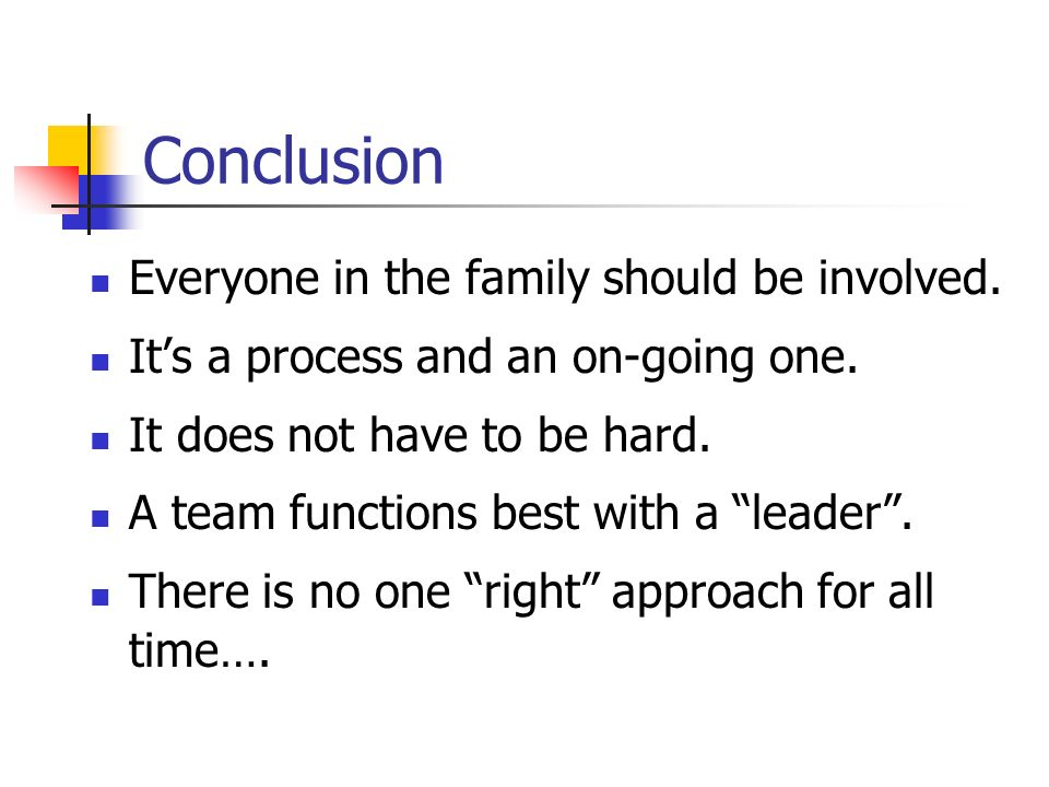 Conclusion Everyone in the family should be involved. Its a process and an on-going one. It does not have to be hard. A team functions best with a lea