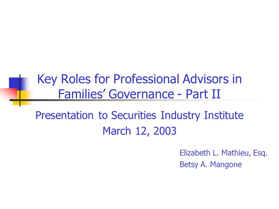 Key Roles for Professional Advisors in Families Governance - Part II Presentation to Securities Industry Institute March 12, 2003 Elizabeth L. Mathieu