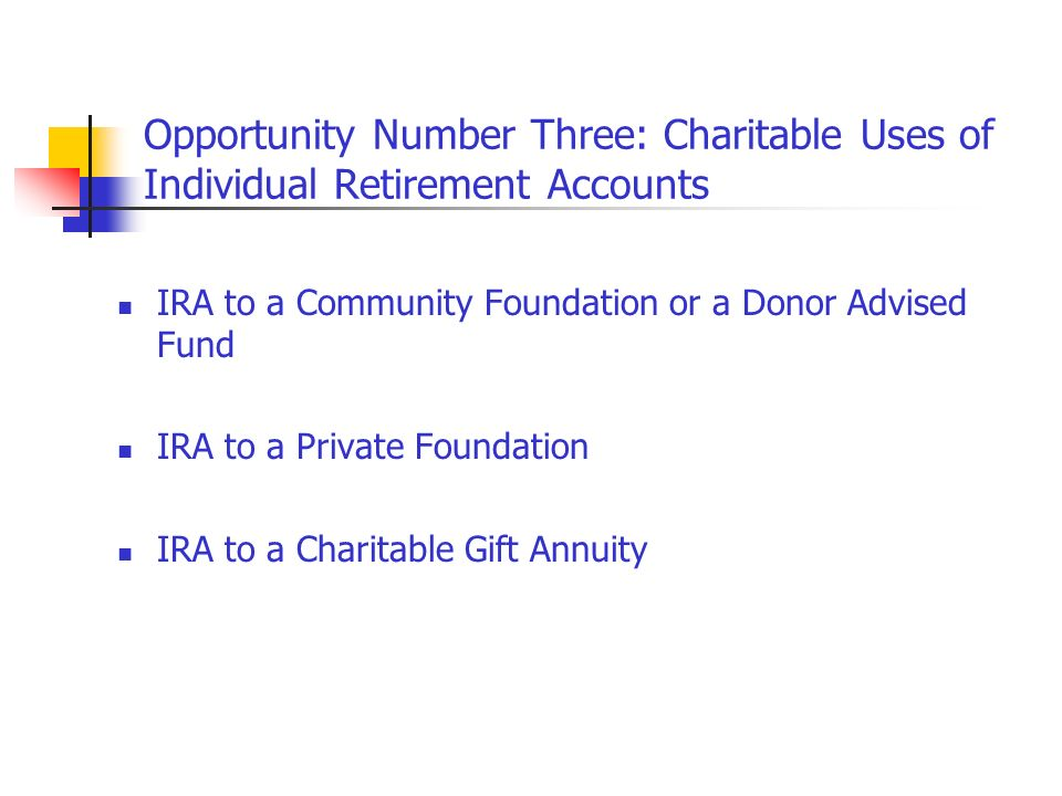 Opportunity Number Three: Charitable Uses of Individual Retirement Accounts IRA to a Community Foundation or a Donor Advised Fund IRA to a Private Fou