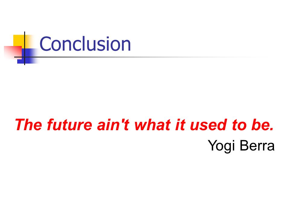Conclusion The future ain't what it used to be. Yogi Berra