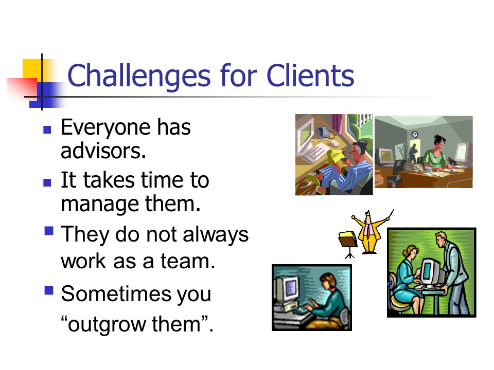 Everyone has advisors. It takes time to manage them. They do not always work as a team. Sometimes you outgrow them. Challenges for Clients