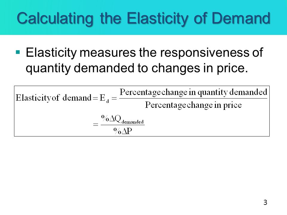 Calculating the Elasticity of Demand Elasticity measures the responsiveness of quantity demanded to changes in price. 3