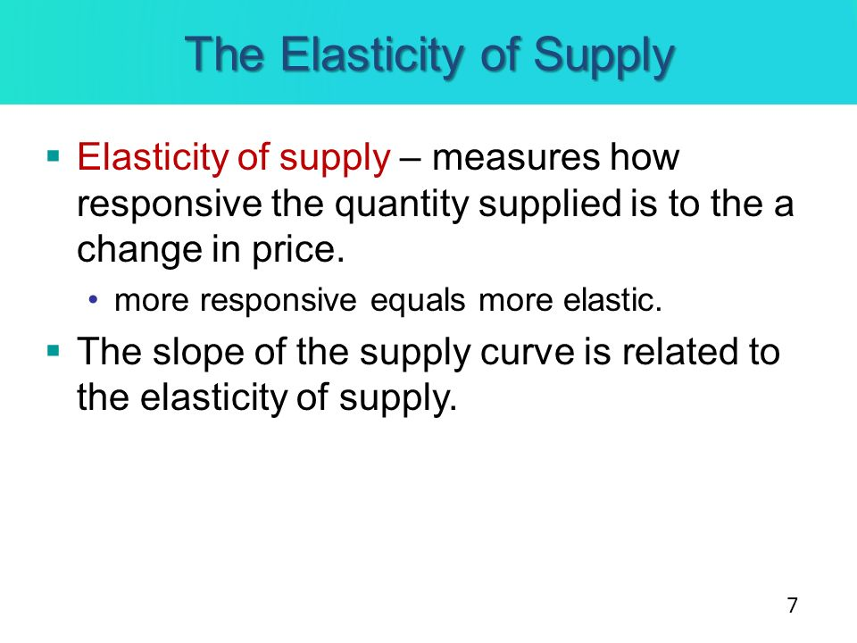 The Elasticity of Supply Elasticity of supply – measures how responsive the quantity supplied is to the a change in price. more responsive equals more