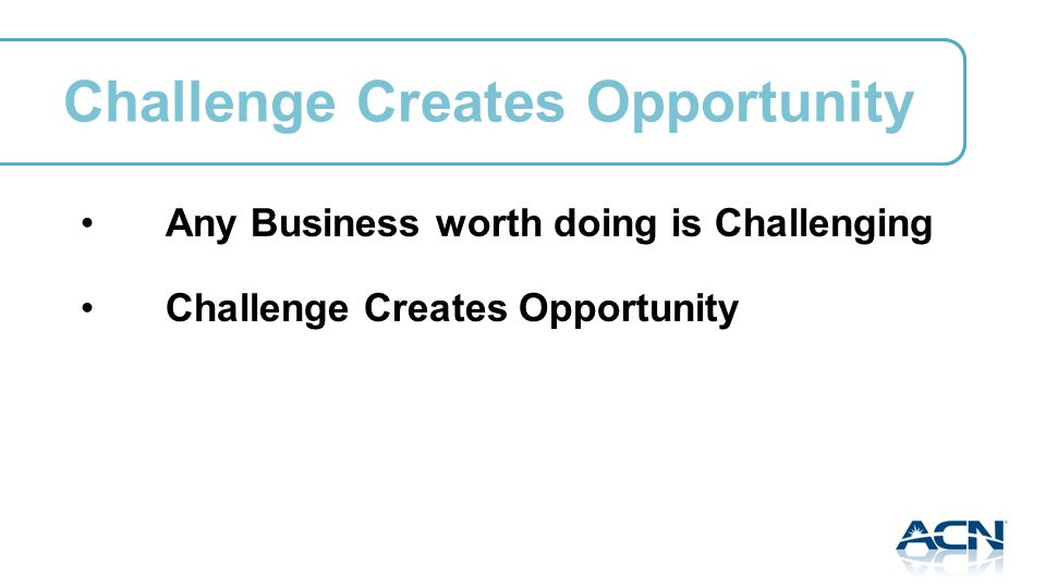 Challenge Creates Opportunity Any Business worth doing is Challenging Challenge Creates Opportunity