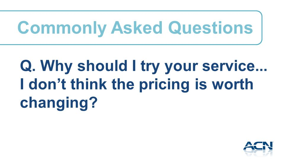 Q. Why should I try your service... I dont think the pricing is worth changing.