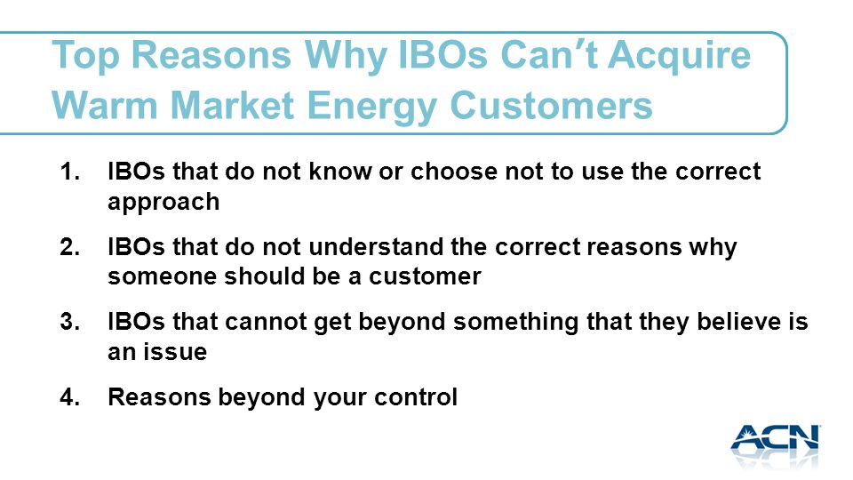 Top Reasons Why IBOs Cant Acquire Warm Market Energy Customers 1.