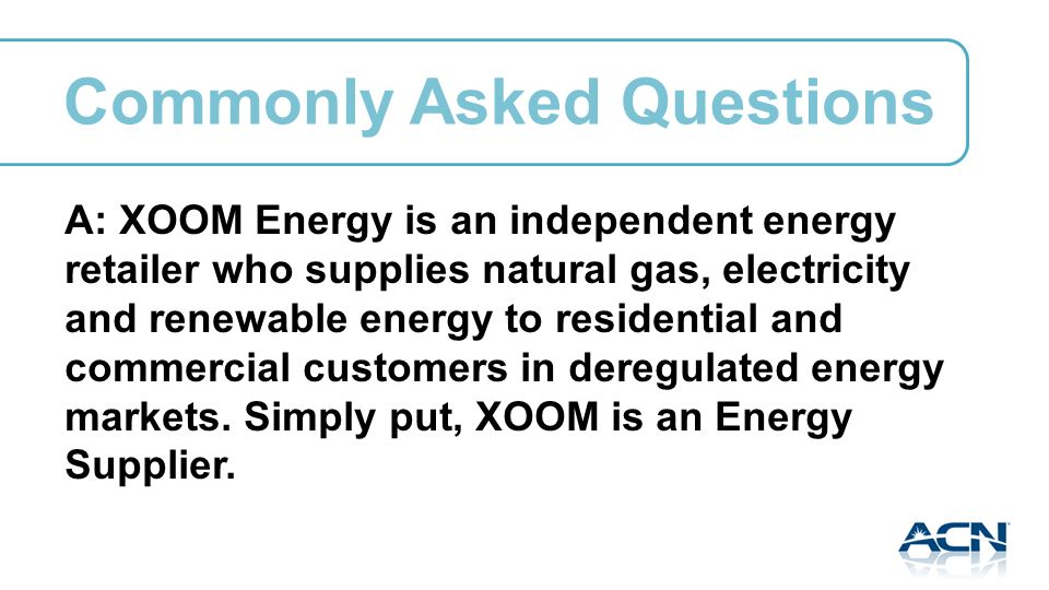 A: XOOM Energy is an independent energy retailer who supplies natural gas, electricity and renewable energy to residential and commercial customers in deregulated energy markets.