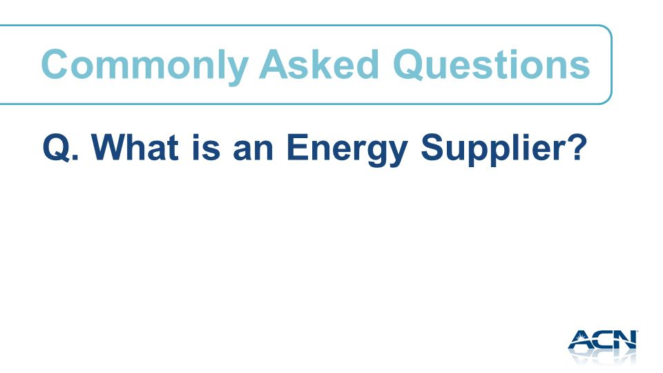 Q. What is an Energy Supplier Commonly Asked Questions