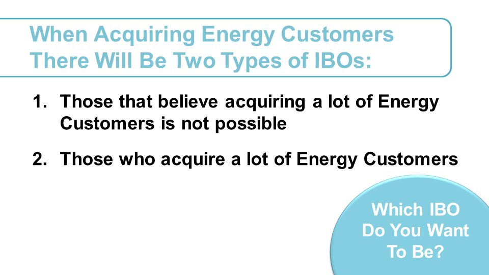 When Acquiring Energy Customers There Will Be Two Types of IBOs: 1.