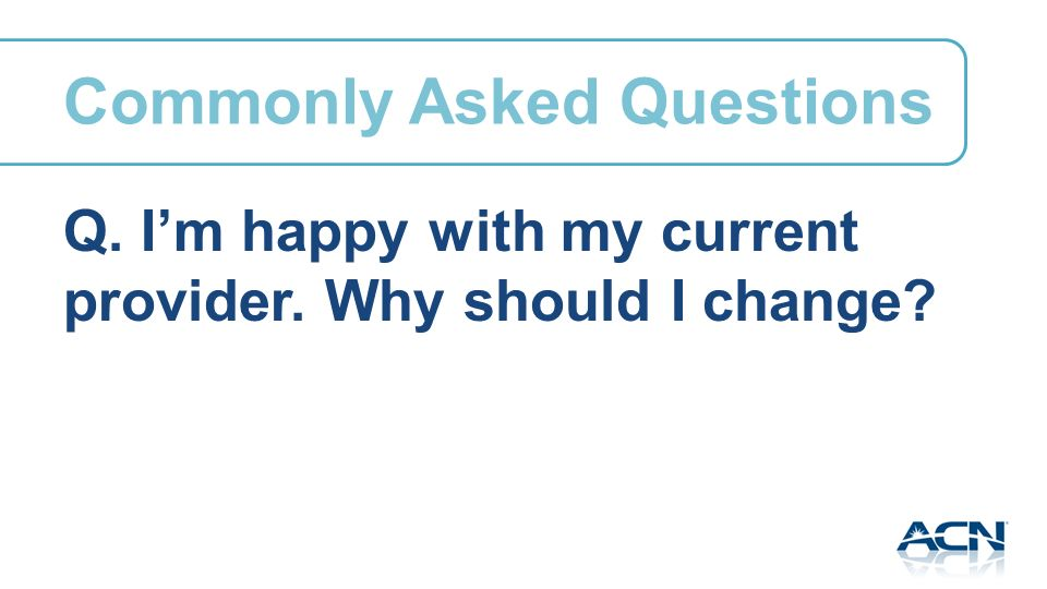 Q. Im happy with my current provider. Why should I change Commonly Asked Questions