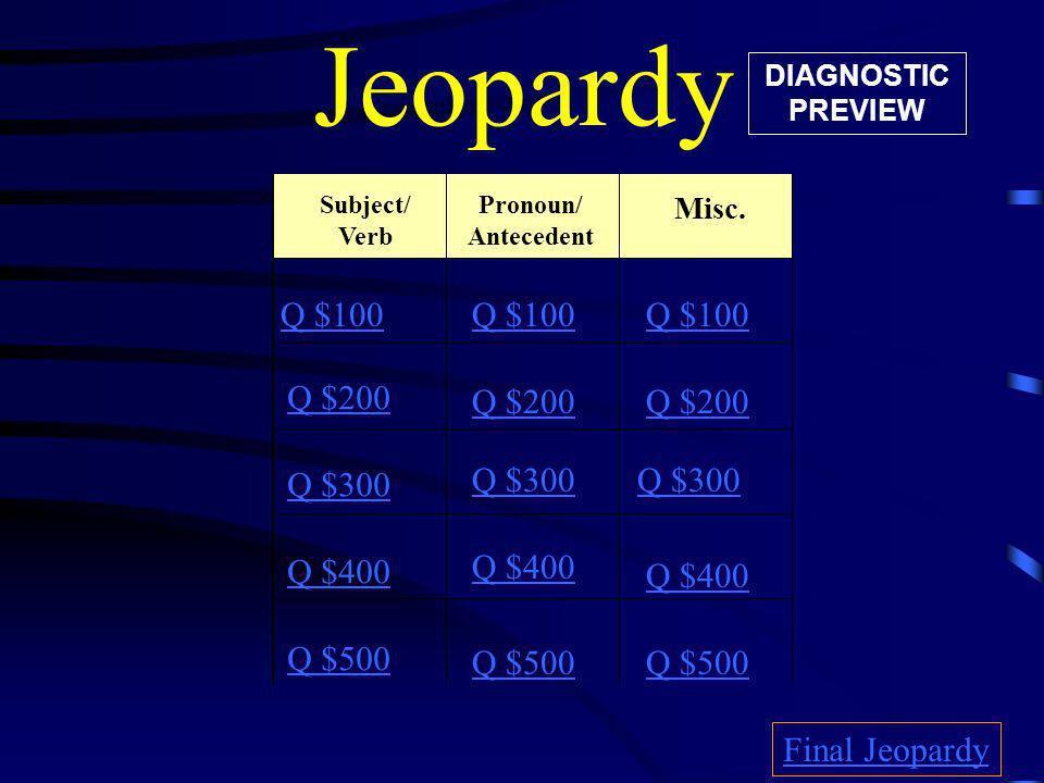 Jeopardy Subject/ Verb Misc. Q $100 Q $200 Q $300 Q $400 Q $500 Q $100 Q $200 Q $300 Q $400 Q $500 Final Jeopardy Pronoun/ Antecedent DIAGNOSTIC PREVI