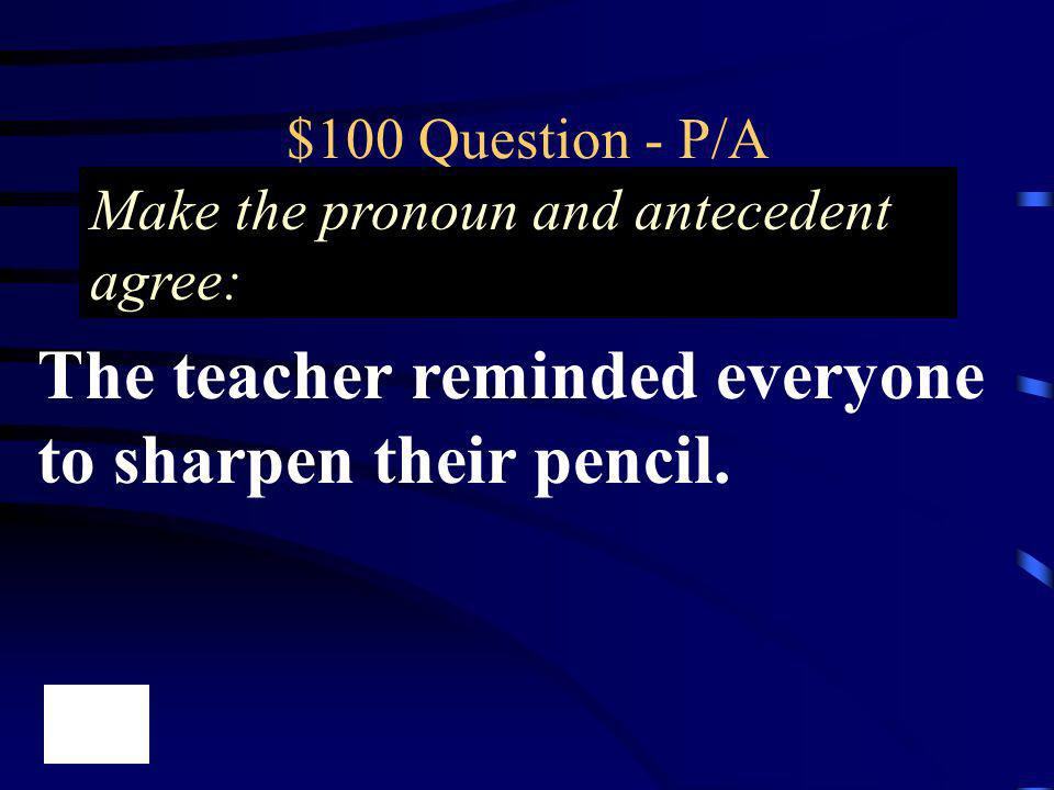 $100 Question - P/A The teacher reminded everyone to sharpen their pencil. Make the pronoun and antecedent agree: