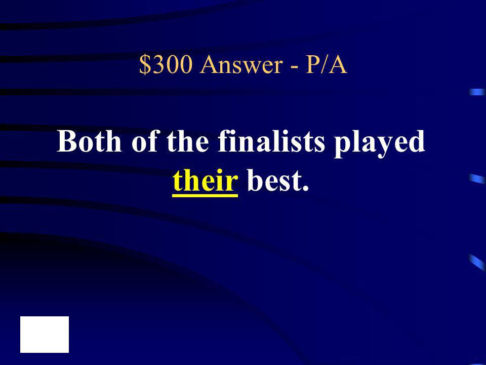 $300 Answer - P/A Both of the finalists played their best.