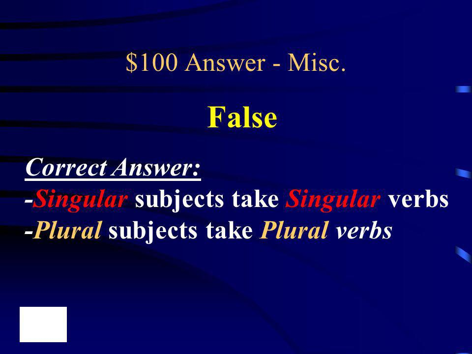 $100 Answer - Misc. False Correct Answer: -Singular subjects take Singular verbs -Plural subjects take Plural verbs
