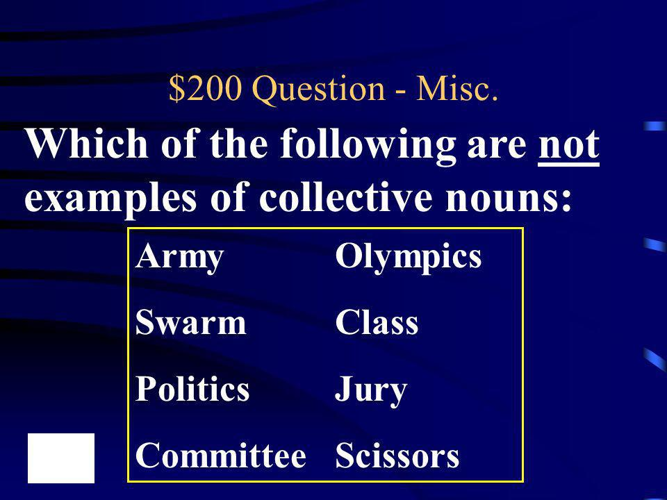 $200 Question - Misc. Which of the following are not examples of collective nouns: ArmyOlympics SwarmClass PoliticsJury CommitteeScissors
