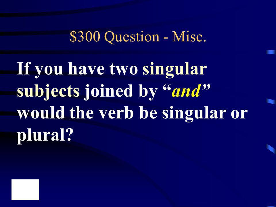 $300 Question - Misc. If you have two singular subjects joined by and would the verb be singular or plural?