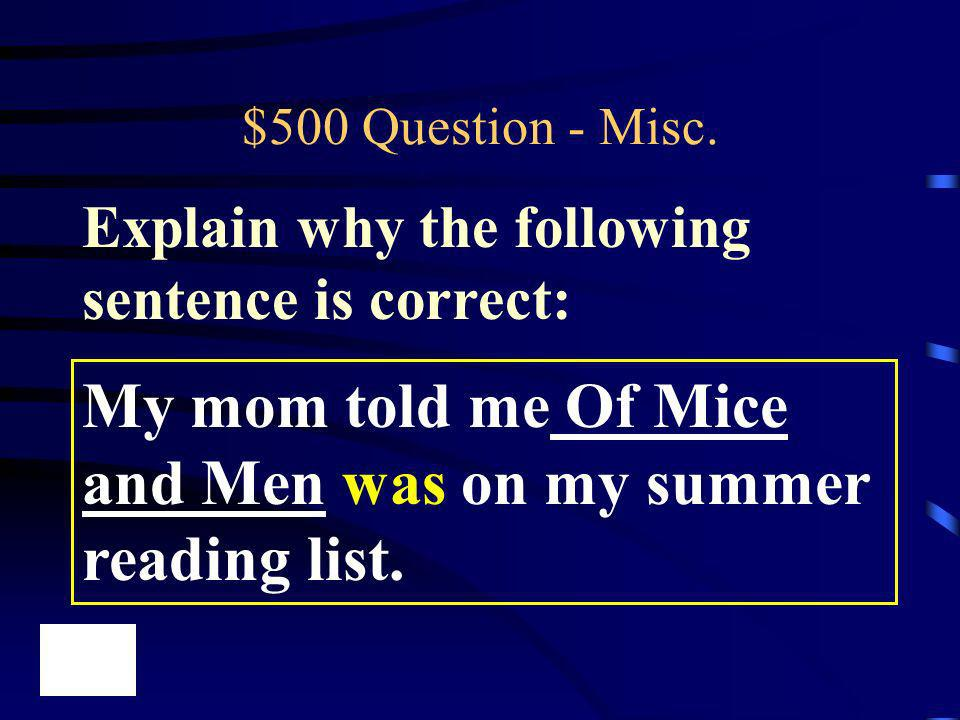 $500 Question - Misc. My mom told me Of Mice and Men was on my summer reading list. Explain why the following sentence is correct: