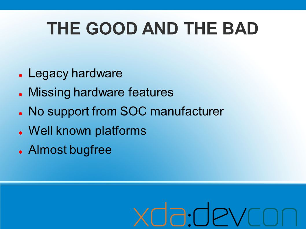 THE GOOD AND THE BAD Legacy hardware Missing hardware features No support from SOC manufacturer Well known platforms Almost bugfree