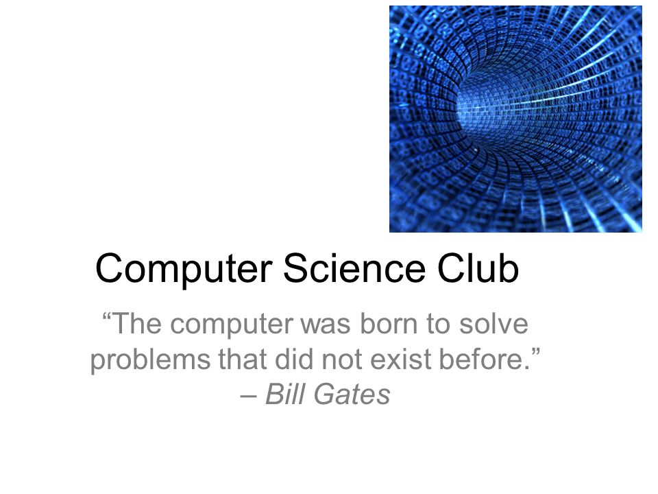 Computer Science Club The computer was born to solve problems that did not exist before. – Bill Gates