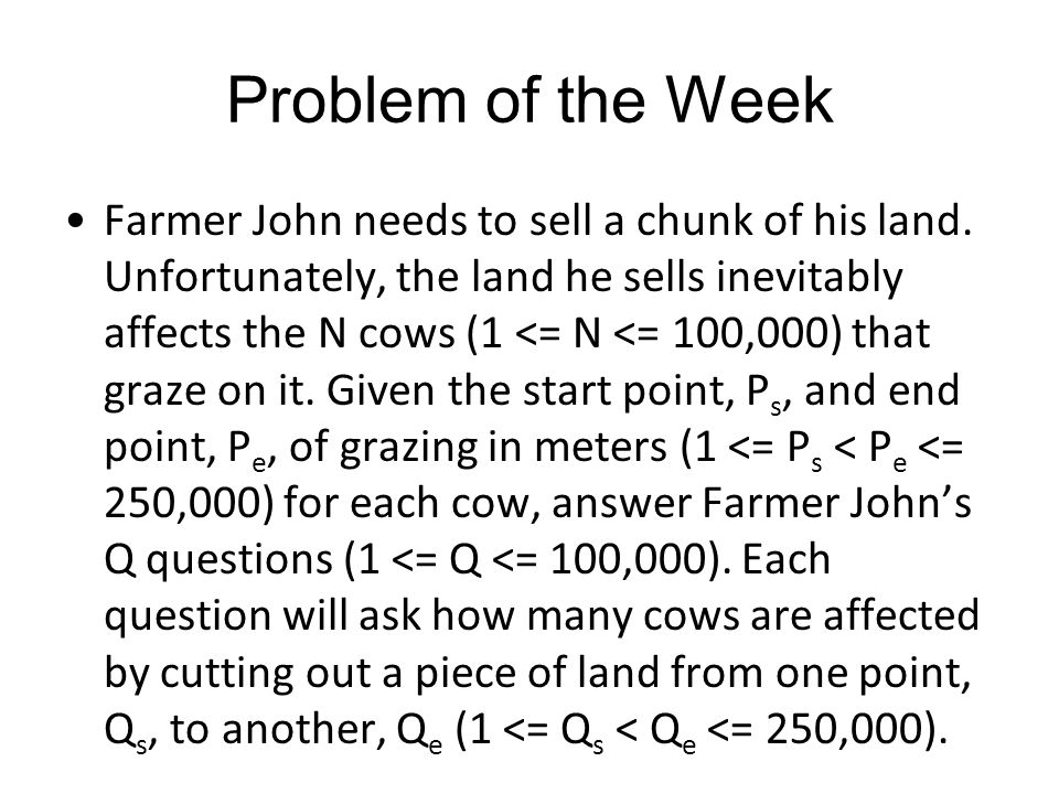 Problem of the Week Farmer John needs to sell a chunk of his land. Unfortunately, the land he sells inevitably affects the N cows (1 <= N <= 100,000)