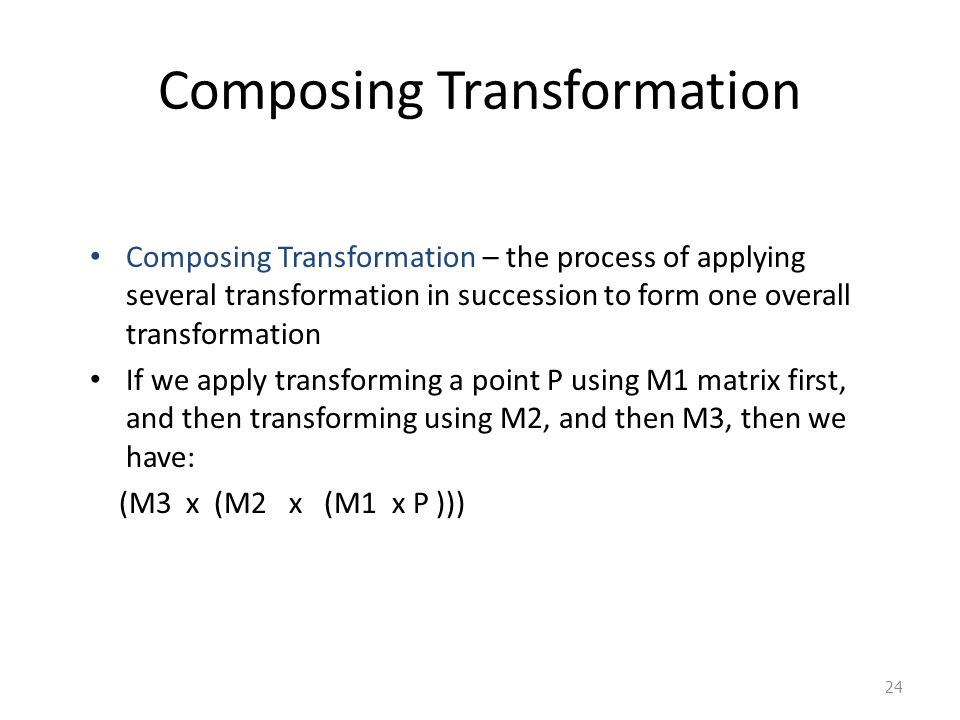 24 Composing Transformation Composing Transformation – the process of applying several transformation in succession to form one overall transformation