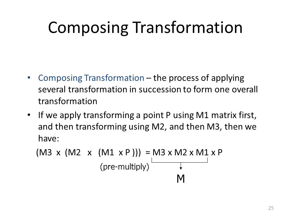 25 Composing Transformation Composing Transformation – the process of applying several transformation in succession to form one overall transformation