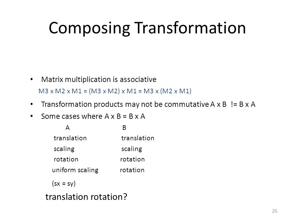 26 Composing Transformation Matrix multiplication is associative M3 x M2 x M1 = (M3 x M2) x M1 = M3 x (M2 x M1) Transformation products may not be com