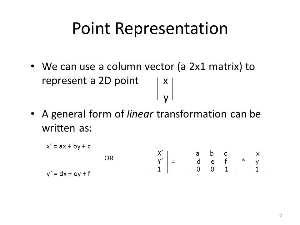 6 Point Representation We can use a column vector (a 2x1 matrix) to represent a 2D point x y A general form of linear transformation can be written as